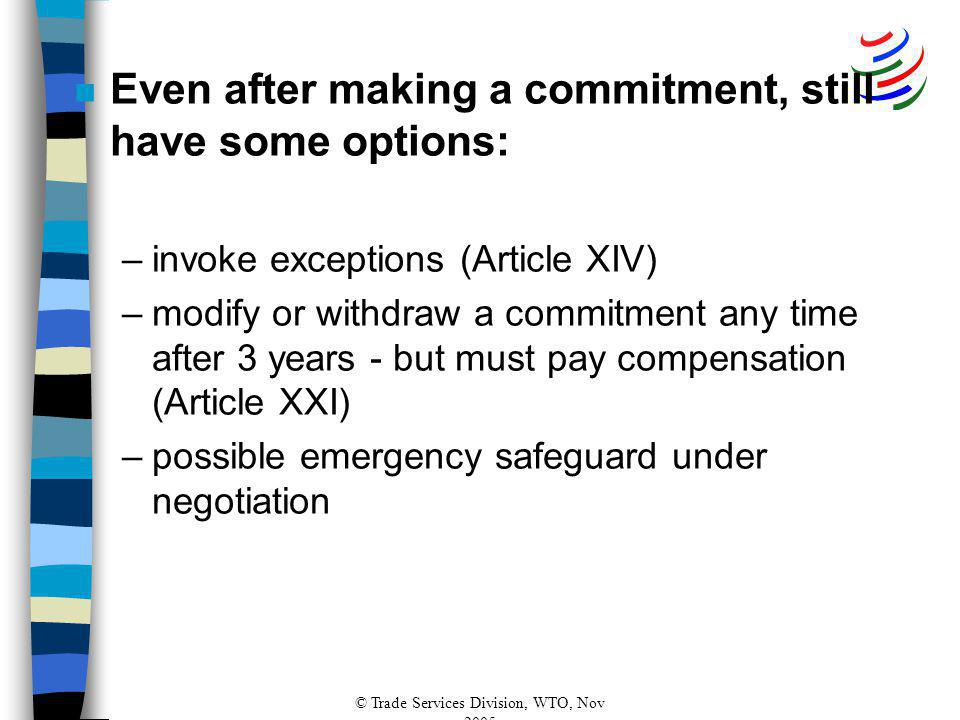 © Trade Services Division, WTO, Nov 2005 n Even after making a commitment, still have some options: –invoke exceptions (Article XIV) –modify or withdraw a commitment any time after 3 years - but must pay compensation (Article XXI) –possible emergency safeguard under negotiation
