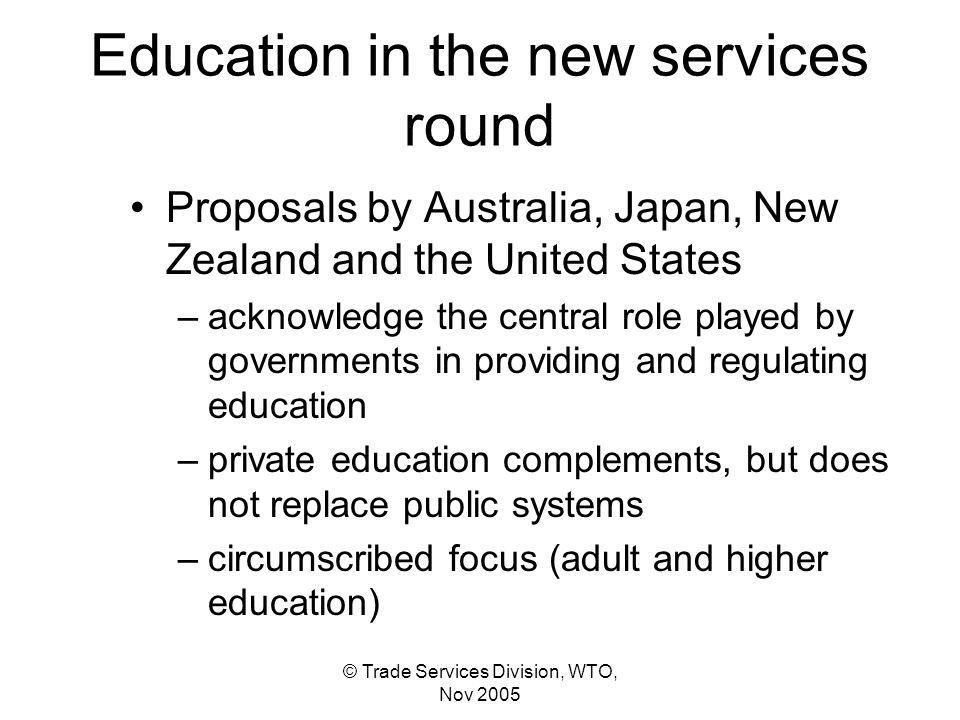Education in the new services round Proposals by Australia, Japan, New Zealand and the United States –acknowledge the central role played by governments in providing and regulating education –private education complements, but does not replace public systems –circumscribed focus (adult and higher education)