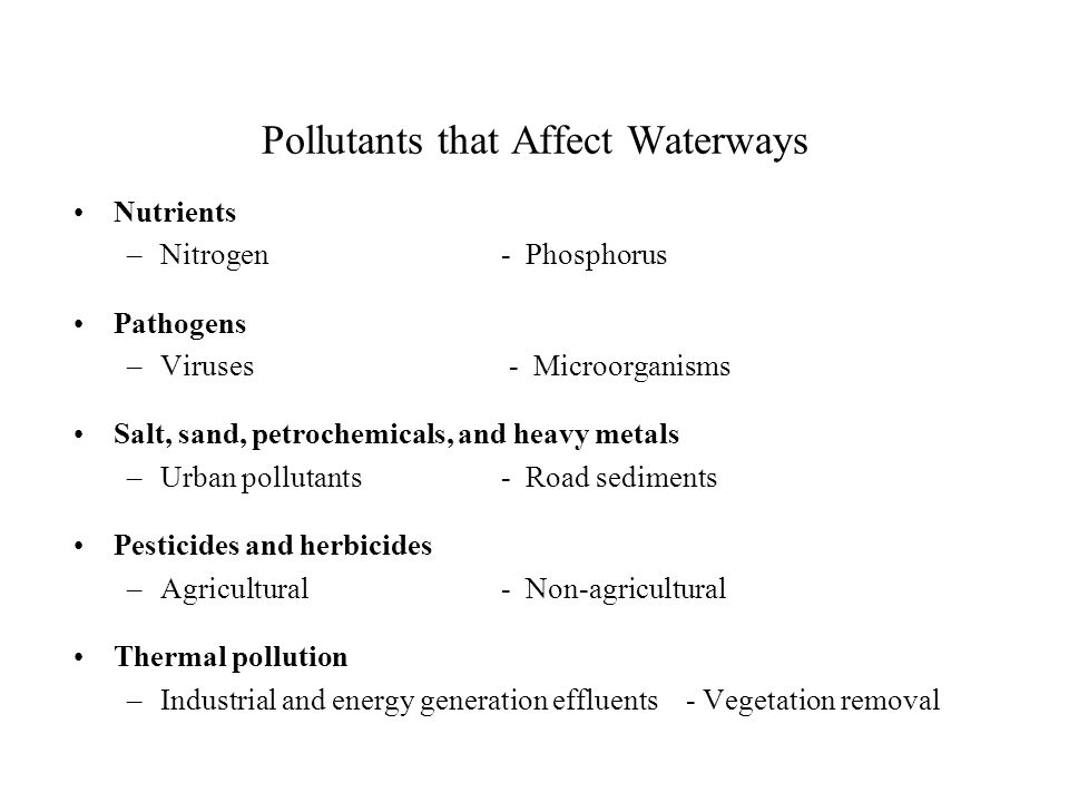 Pollutants that Affect Waterways Nutrients –Nitrogen - Phosphorus Pathogens –Viruses - Microorganisms Salt, sand, petrochemicals, and heavy metals –Urban pollutants - Road sediments Pesticides and herbicides –Agricultural- Non-agricultural Thermal pollution –Industrial and energy generation effluents - Vegetation removal