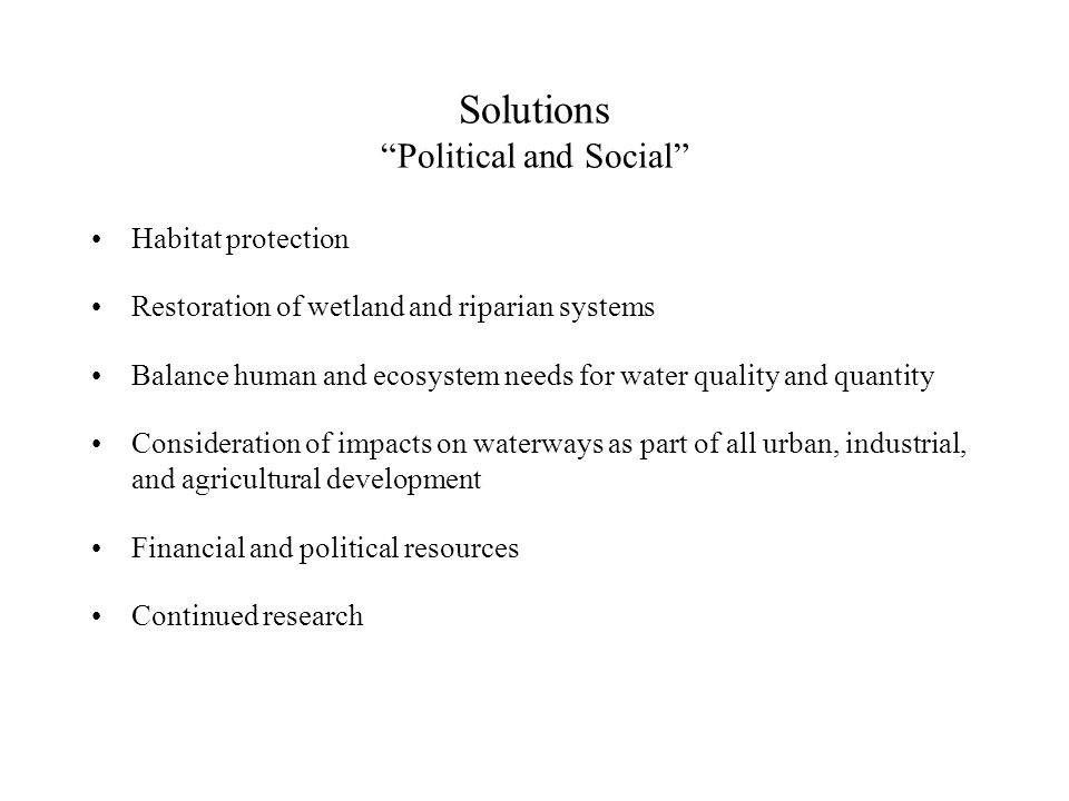 Solutions Political and Social Habitat protection Restoration of wetland and riparian systems Balance human and ecosystem needs for water quality and quantity Consideration of impacts on waterways as part of all urban, industrial, and agricultural development Financial and political resources Continued research