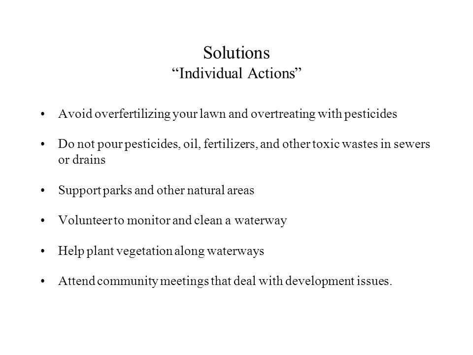 Solutions Individual Actions Avoid overfertilizing your lawn and overtreating with pesticides Do not pour pesticides, oil, fertilizers, and other toxic wastes in sewers or drains Support parks and other natural areas Volunteer to monitor and clean a waterway Help plant vegetation along waterways Attend community meetings that deal with development issues.