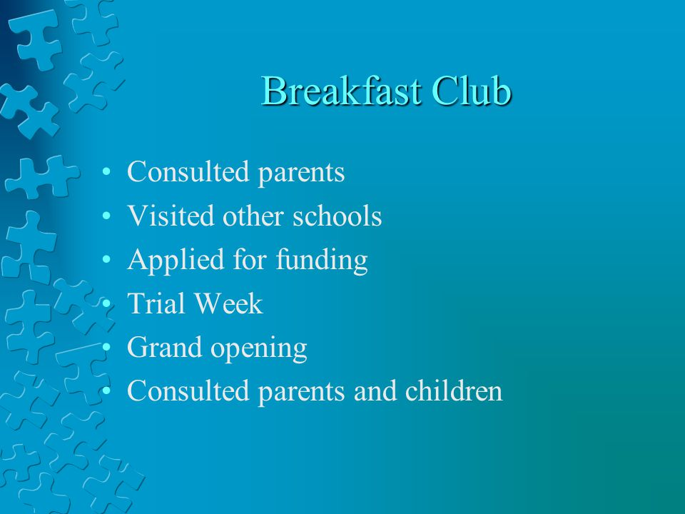 Breakfast Club Consulted parents Visited other schools Applied for funding Trial Week Grand opening Consulted parents and children