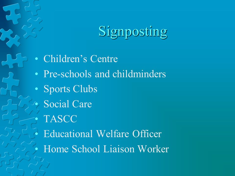 Signposting Childrens Centre Pre-schools and childminders Sports Clubs Social Care TASCC Educational Welfare Officer Home School Liaison Worker