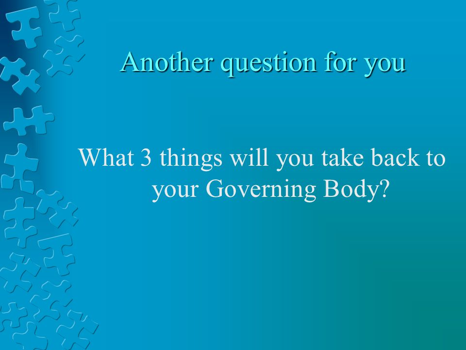 Another question for you What 3 things will you take back to your Governing Body
