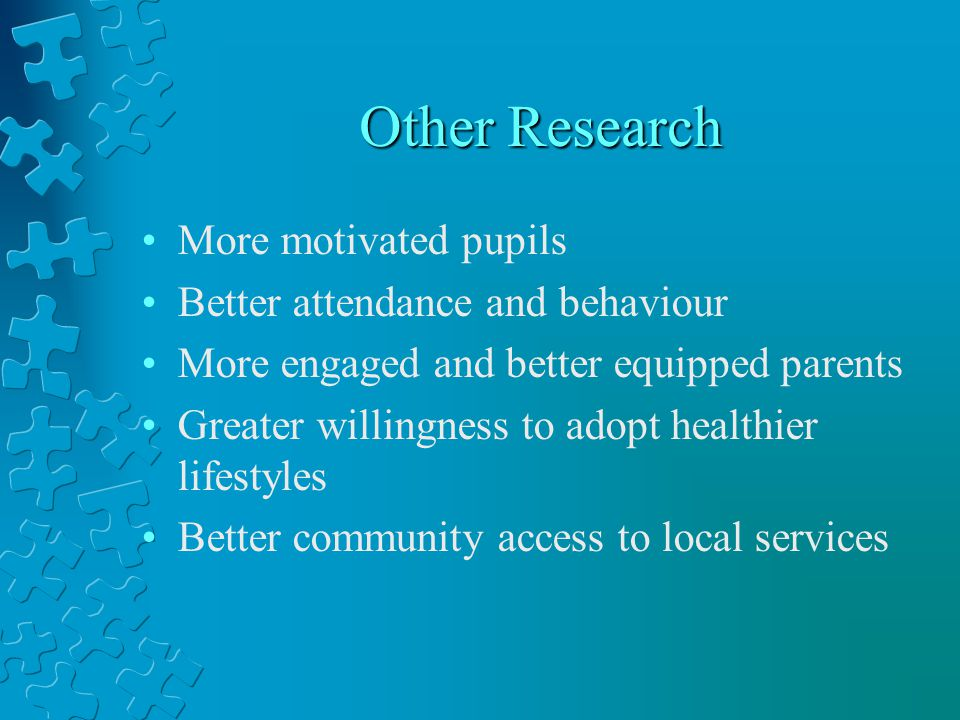 Other Research More motivated pupils Better attendance and behaviour More engaged and better equipped parents Greater willingness to adopt healthier lifestyles Better community access to local services