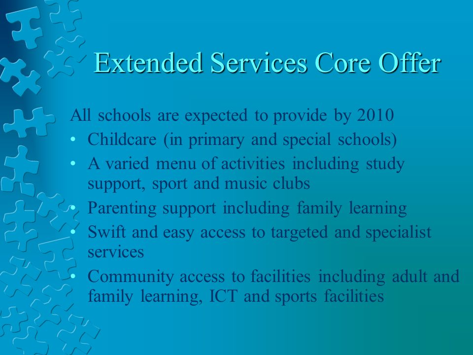 Extended Services Core Offer All schools are expected to provide by 2010 Childcare (in primary and special schools) A varied menu of activities including study support, sport and music clubs Parenting support including family learning Swift and easy access to targeted and specialist services Community access to facilities including adult and family learning, ICT and sports facilities