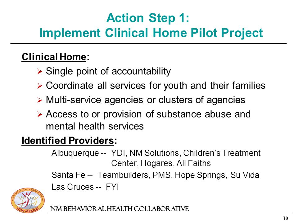 10 NM Behavioral Health Collaborative Action Step 1: Implement Clinical Home Pilot Project Clinical Home: Single point of accountability Coordinate all services for youth and their families Multi-service agencies or clusters of agencies Access to or provision of substance abuse and mental health services Identified Providers: Albuquerque -- YDI, NM Solutions, Childrens Treatment Center, Hogares, All Faiths Santa Fe -- Teambuilders, PMS, Hope Springs, Su Vida Las Cruces -- FYI