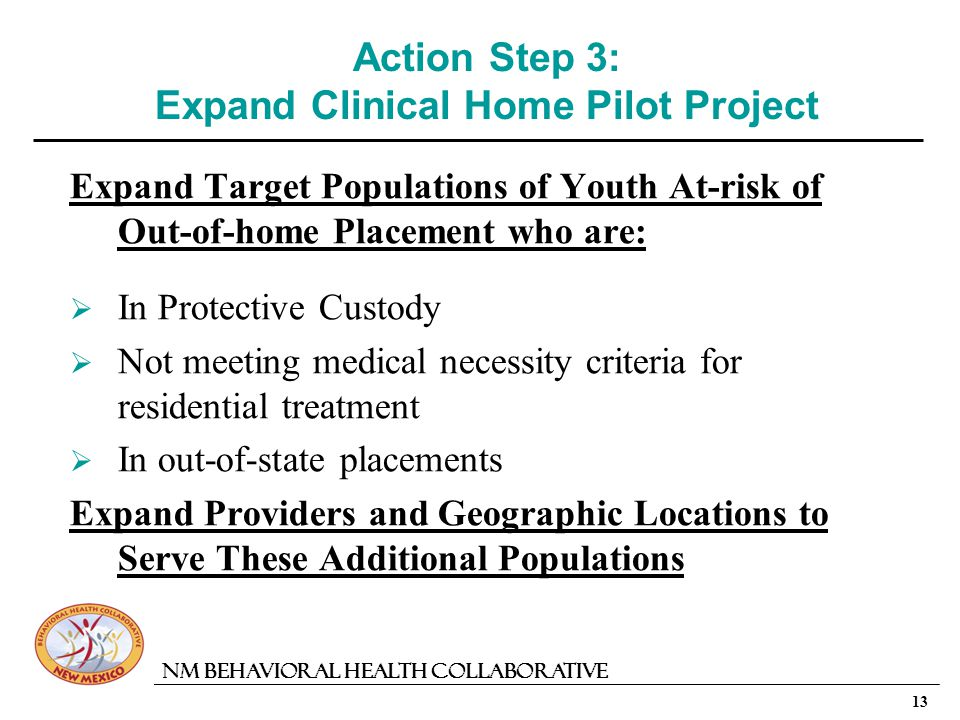 13 NM Behavioral Health Collaborative Action Step 3: Expand Clinical Home Pilot Project Expand Target Populations of Youth At-risk of Out-of-home Placement who are: In Protective Custody Not meeting medical necessity criteria for residential treatment In out-of-state placements Expand Providers and Geographic Locations to Serve These Additional Populations