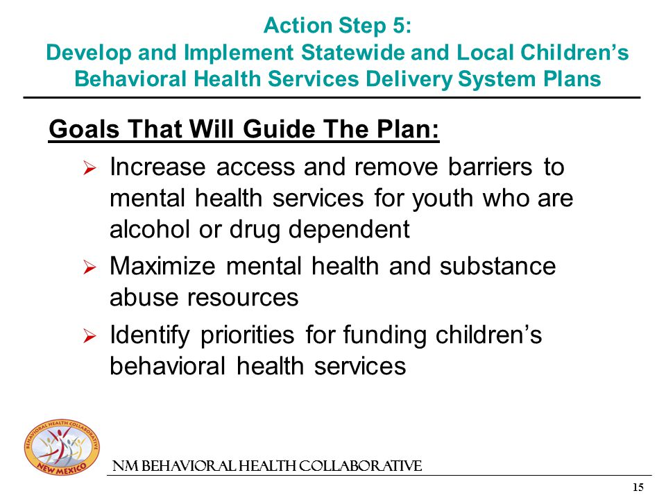 15 NM Behavioral Health Collaborative Action Step 5: Develop and Implement Statewide and Local Childrens Behavioral Health Services Delivery System Plans Goals That Will Guide The Plan: Increase access and remove barriers to mental health services for youth who are alcohol or drug dependent Maximize mental health and substance abuse resources Identify priorities for funding childrens behavioral health services