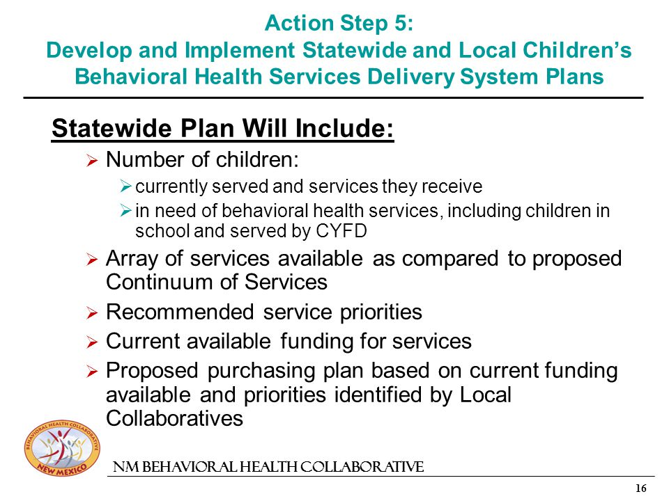 16 NM Behavioral Health Collaborative Action Step 5: Develop and Implement Statewide and Local Childrens Behavioral Health Services Delivery System Plans Statewide Plan Will Include: Number of children: currently served and services they receive in need of behavioral health services, including children in school and served by CYFD Array of services available as compared to proposed Continuum of Services Recommended service priorities Current available funding for services Proposed purchasing plan based on current funding available and priorities identified by Local Collaboratives