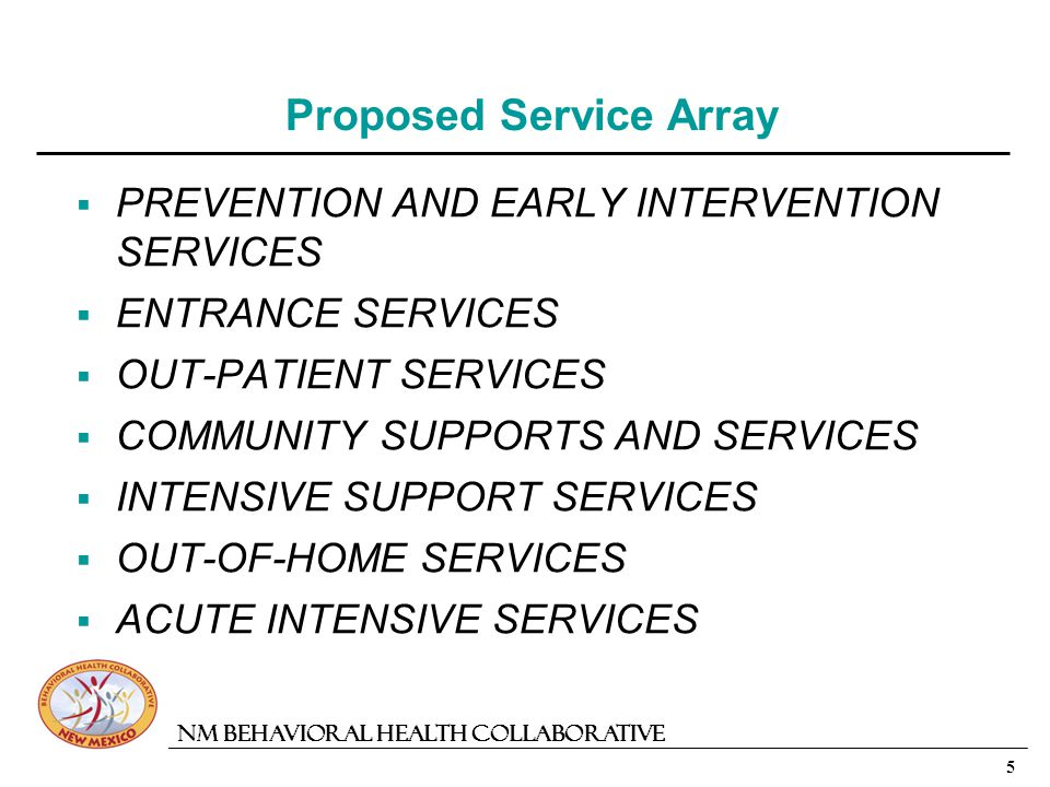 5 NM Behavioral Health Collaborative Proposed Service Array PREVENTION AND EARLY INTERVENTION SERVICES ENTRANCE SERVICES OUT-PATIENT SERVICES COMMUNITY SUPPORTS AND SERVICES INTENSIVE SUPPORT SERVICES OUT-OF-HOME SERVICES ACUTE INTENSIVE SERVICES