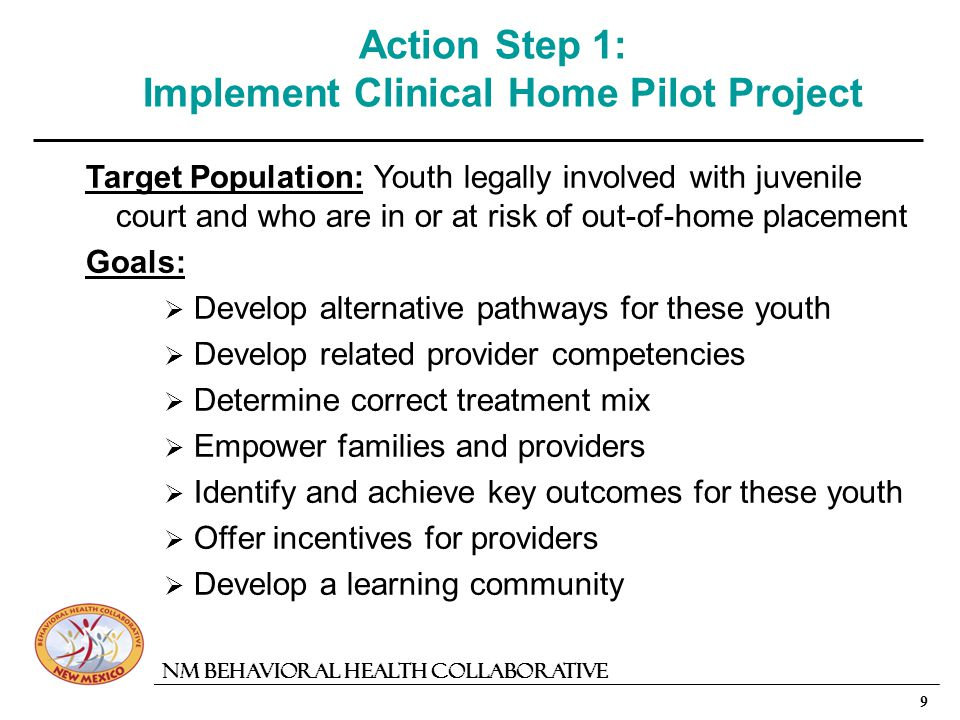 9 NM Behavioral Health Collaborative Action Step 1: Implement Clinical Home Pilot Project Target Population:Youth legally involved with juvenile court and who are in or at risk of out-of-home placement Goals: Develop alternative pathways for these youth Develop related provider competencies Determine correct treatment mix Empower families and providers Identify and achieve key outcomes for these youth Offer incentives for providers Develop a learning community
