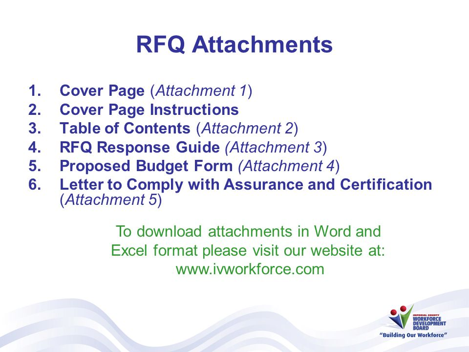 RFQ Attachments 1.Cover Page (Attachment 1) 2.Cover Page Instructions 3.Table of Contents (Attachment 2) 4.RFQ Response Guide (Attachment 3) 5.Proposed Budget Form (Attachment 4) 6.Letter to Comply with Assurance and Certification (Attachment 5) To download attachments in Word and Excel format please visit our website at: