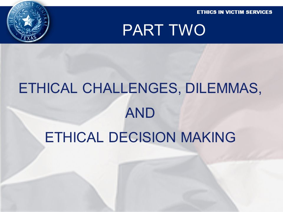 ETHICS IN VICTIM SERVICES PART TWO ETHICAL CHALLENGES, DILEMMAS, AND ETHICAL DECISION MAKING