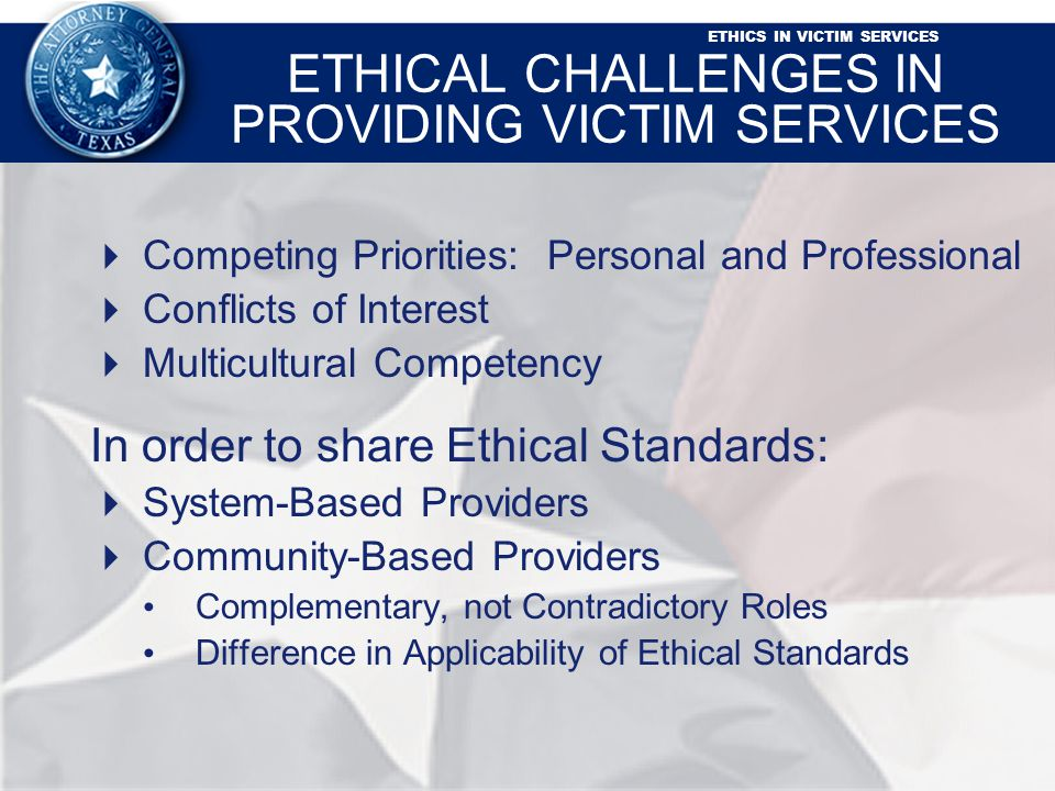 ETHICS IN VICTIM SERVICES ETHICAL CHALLENGES IN PROVIDING VICTIM SERVICES Competing Priorities: Personal and Professional Conflicts of Interest Multicultural Competency In order to share Ethical Standards: System-Based Providers Community-Based Providers Complementary, not Contradictory Roles Difference in Applicability of Ethical Standards
