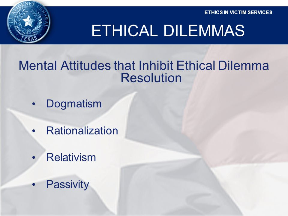 ETHICS IN VICTIM SERVICES ETHICAL DILEMMAS Mental Attitudes that Inhibit Ethical Dilemma Resolution Dogmatism Rationalization Relativism Passivity