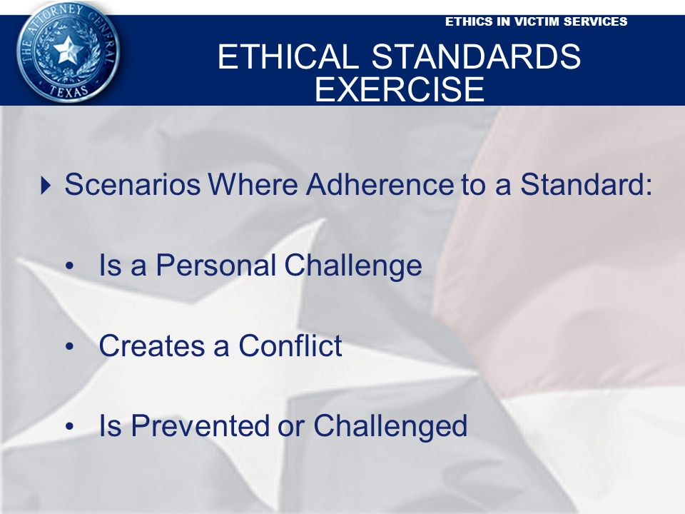 ETHICS IN VICTIM SERVICES ETHICAL STANDARDS EXERCISE Scenarios Where Adherence to a Standard: Is a Personal Challenge Creates a Conflict Is Prevented or Challenged