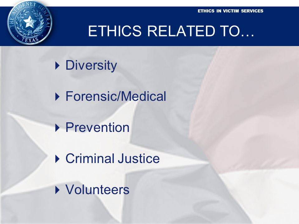 ETHICS IN VICTIM SERVICES ETHICS RELATED TO… Diversity Forensic/Medical Prevention Criminal Justice Volunteers