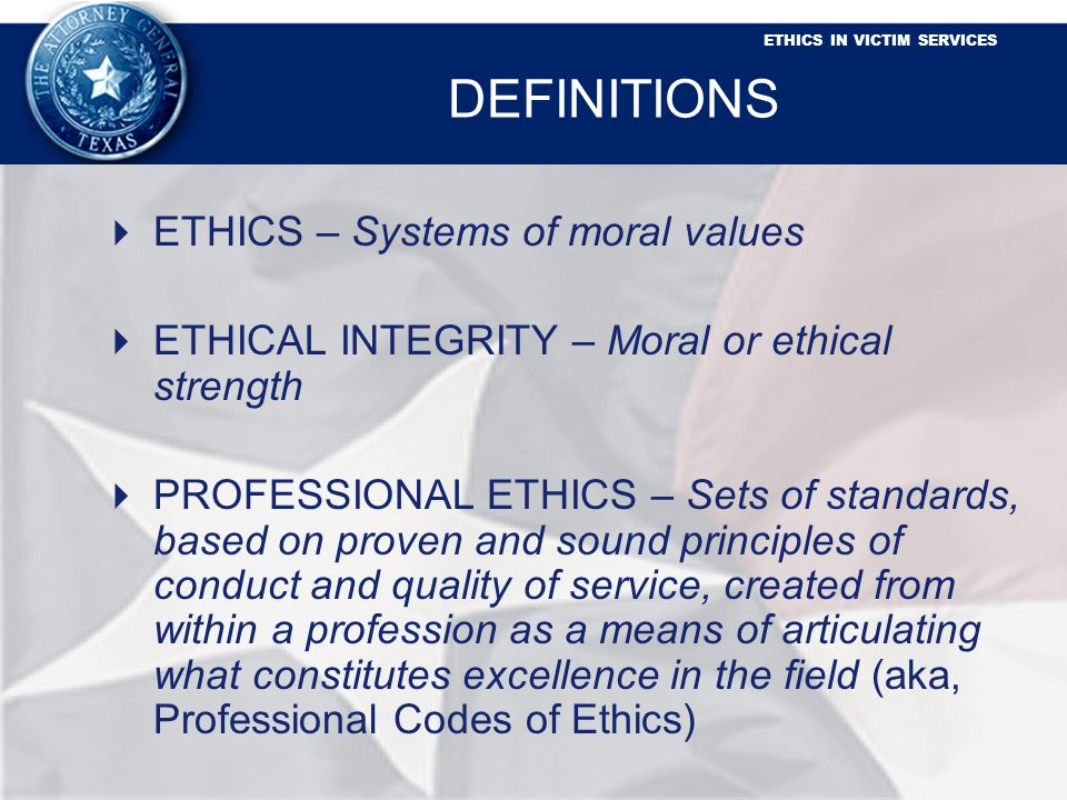 ETHICS IN VICTIM SERVICES DEFINITIONS ETHICS – Systems of moral values ETHICAL INTEGRITY – Moral or ethical strength PROFESSIONAL ETHICS – Sets of standards, based on proven and sound principles of conduct and quality of service, created from within a profession as a means of articulating what constitutes excellence in the field (aka, Professional Codes of Ethics)