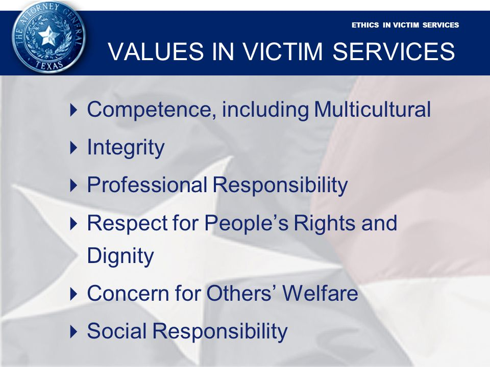 ETHICS IN VICTIM SERVICES VALUES IN VICTIM SERVICES Competence, including Multicultural Integrity Professional Responsibility Respect for Peoples Rights and Dignity Concern for Others Welfare Social Responsibility