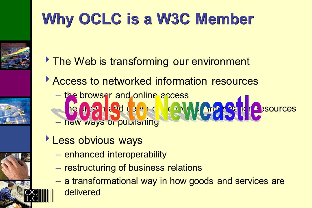 Why OCLC is a W3C Member Access to networked information resources –the browser and online access –the breath and depth of networked information resources –new ways of publishing Less obvious ways –enhanced interoperability –restructuring of business relations –a transformational way in how goods and services are delivered The Web is transforming our environment