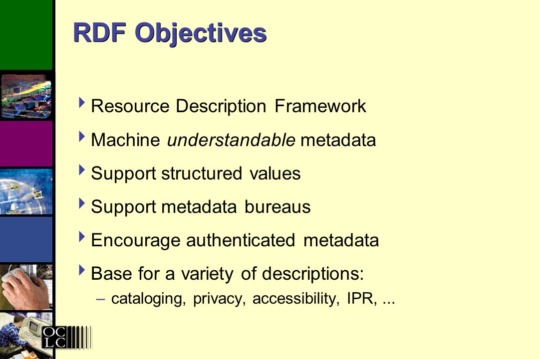 RDF Objectives Resource Description Framework Machine understandable metadata Support structured values Support metadata bureaus Encourage authenticated metadata Base for a variety of descriptions: –cataloging, privacy, accessibility, IPR,...