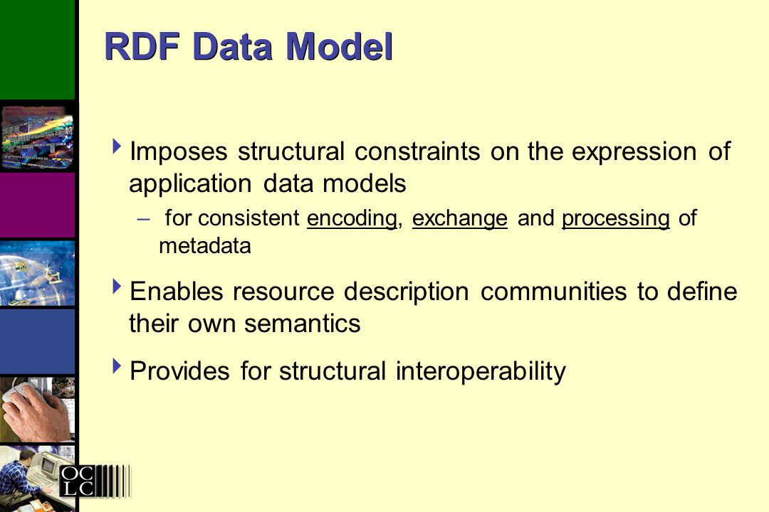 RDF Data Model Imposes structural constraints on the expression of application data models – for consistent encoding, exchange and processing of metadata Enables resource description communities to define their own semantics Provides for structural interoperability