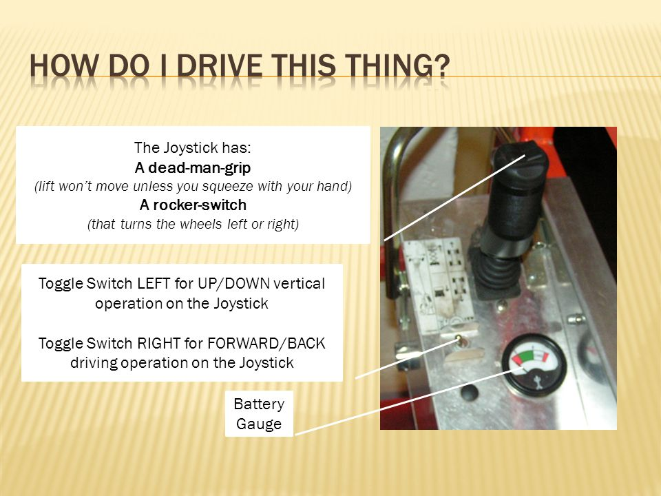 Battery Gauge Toggle Switch LEFT for UP/DOWN vertical operation on the Joystick Toggle Switch RIGHT for FORWARD/BACK driving operation on the Joystick The Joystick has: A dead-man-grip (lift wont move unless you squeeze with your hand) A rocker-switch (that turns the wheels left or right)