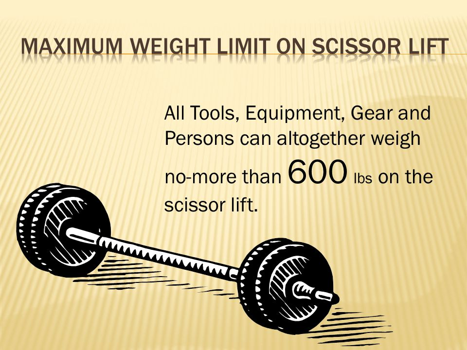 All Tools, Equipment, Gear and Persons can altogether weigh no-more than 600 lbs on the scissor lift.