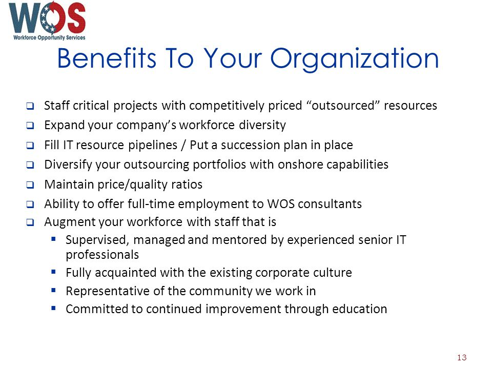 Benefits To Your Organization Staff critical projects with competitively priced outsourced resources Expand your companys workforce diversity Fill IT resource pipelines / Put a succession plan in place Diversify your outsourcing portfolios with onshore capabilities Maintain price/quality ratios Ability to offer full-time employment to WOS consultants Augment your workforce with staff that is Supervised, managed and mentored by experienced senior IT professionals Fully acquainted with the existing corporate culture Representative of the community we work in Committed to continued improvement through education 13