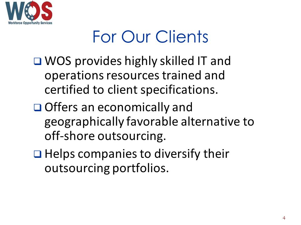 For Our Clients WOS provides highly skilled IT and operations resources trained and certified to client specifications.