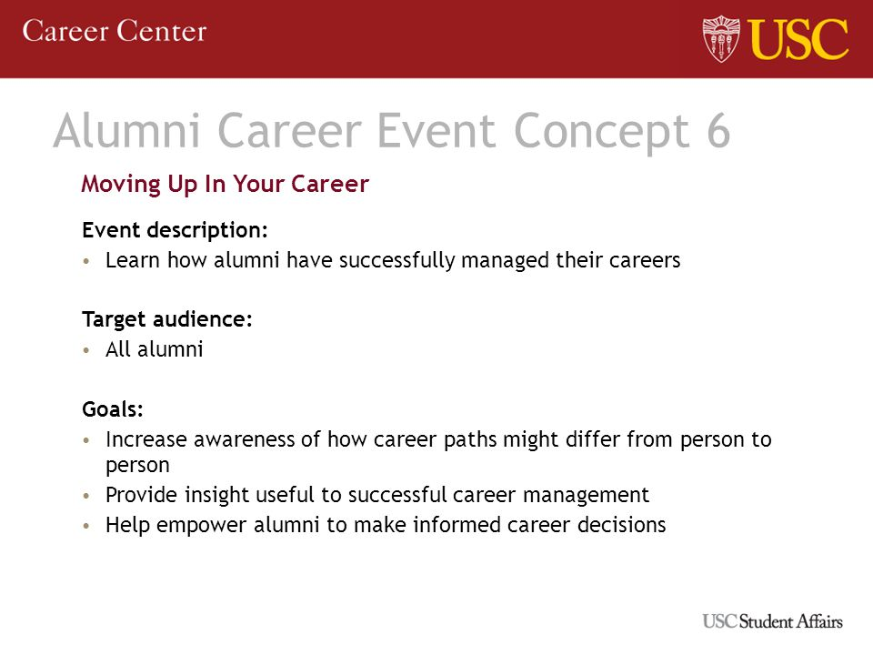 Alumni Career Event Concept 6 Moving Up In Your Career Event description: Learn how alumni have successfully managed their careers Target audience: All alumni Goals: Increase awareness of how career paths might differ from person to person Provide insight useful to successful career management Help empower alumni to make informed career decisions
