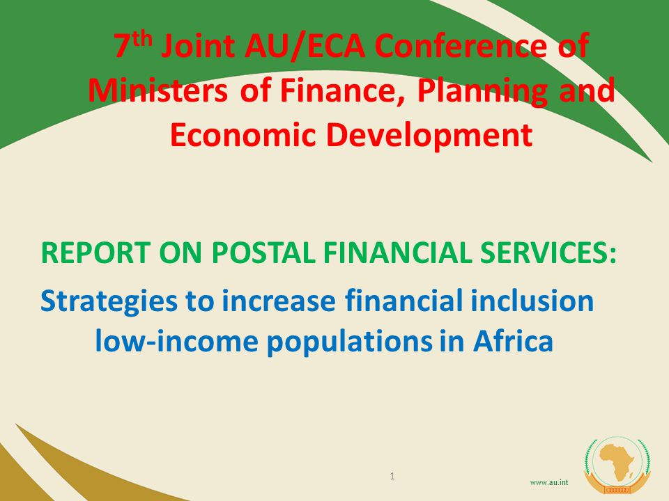 7 th Joint AU/ECA Conference of Ministers of Finance, Planning and Economic Development REPORT ON POSTAL FINANCIAL SERVICES: Strategies to increase financial inclusion low-income populations in Africa 1