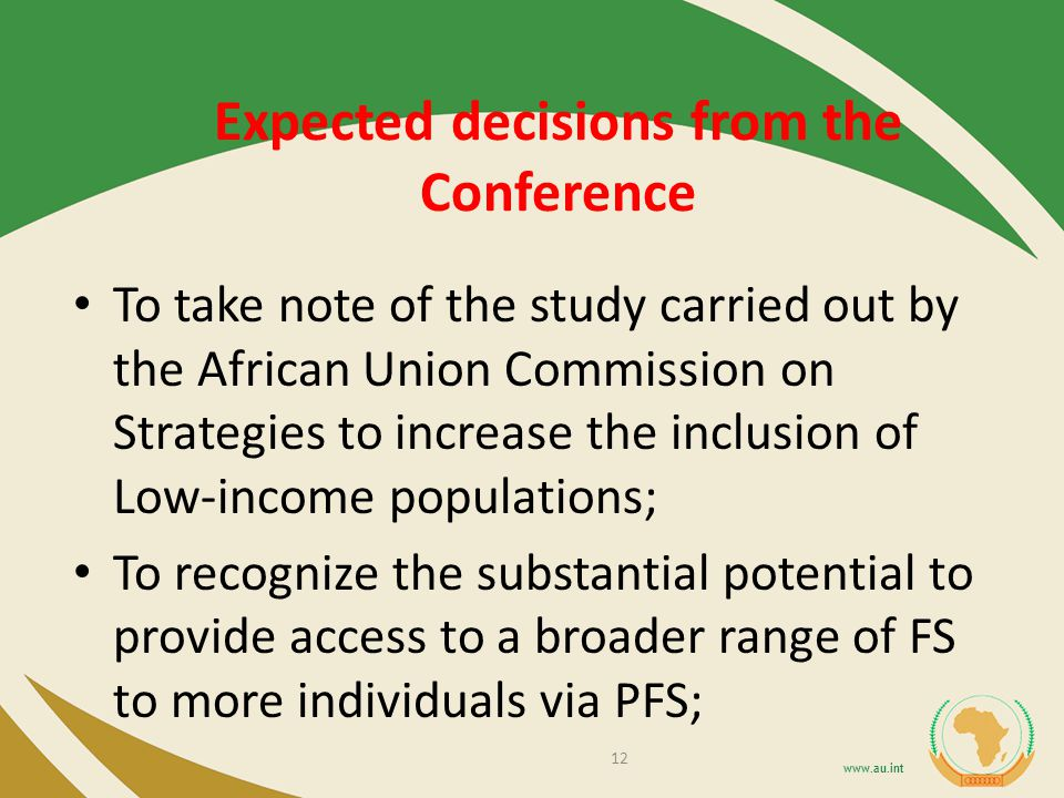 Expected decisions from the Conference To take note of the study carried out by the African Union Commission on Strategies to increase the inclusion of Low-income populations; To recognize the substantial potential to provide access to a broader range of FS to more individuals via PFS; 12
