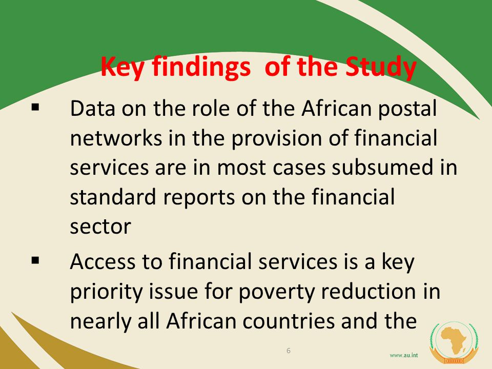 Key findings of the Study Data on the role of the African postal networks in the provision of financial services are in most cases subsumed in standard reports on the financial sector Access to financial services is a key priority issue for poverty reduction in nearly all African countries and the 6