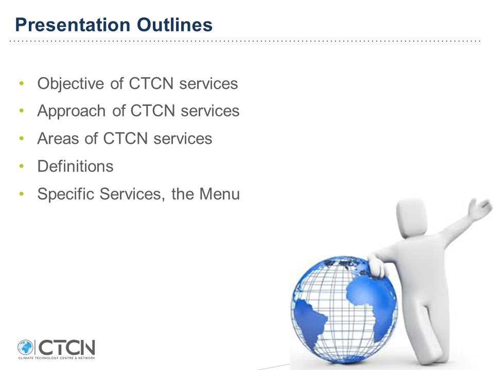 Presentation Outlines Objective of CTCN services Approach of CTCN services Areas of CTCN services Definitions Specific Services, the Menu
