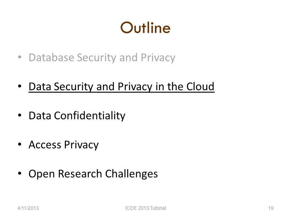 Outline Database Security and Privacy Data Security and Privacy in the Cloud Data Confidentiality Access Privacy Open Research Challenges 4/11/2013ICDE 2013 Tutorial19