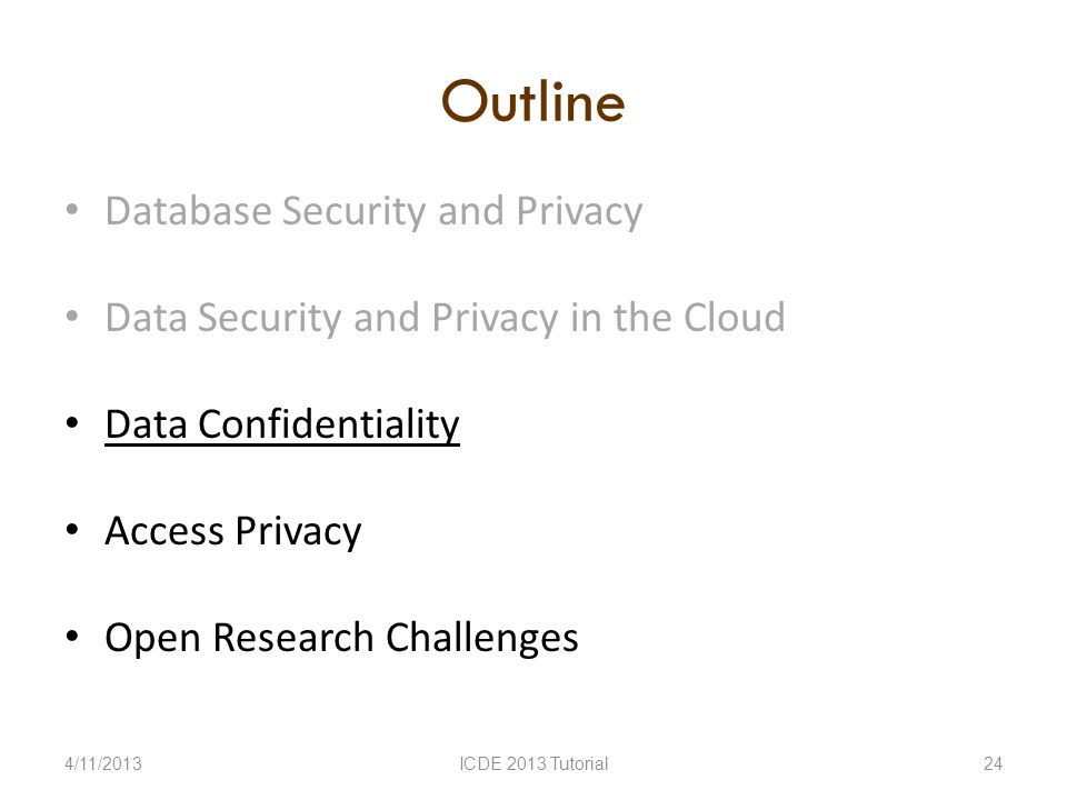 Outline Database Security and Privacy Data Security and Privacy in the Cloud Data Confidentiality Access Privacy Open Research Challenges 4/11/2013ICDE 2013 Tutorial24
