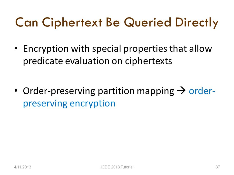 Can Ciphertext Be Queried Directly Encryption with special properties that allow predicate evaluation on ciphertexts Order-preserving partition mapping order- preserving encryption 4/11/2013ICDE 2013 Tutorial37