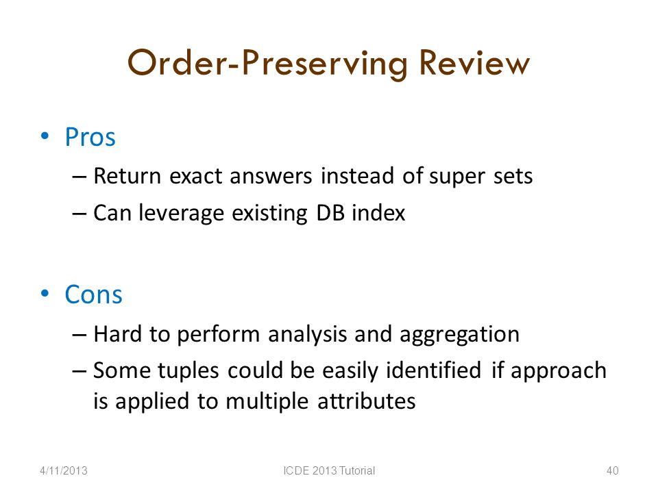 Order-Preserving Review Pros – Return exact answers instead of super sets – Can leverage existing DB index Cons – Hard to perform analysis and aggregation – Some tuples could be easily identified if approach is applied to multiple attributes 4/11/2013ICDE 2013 Tutorial40