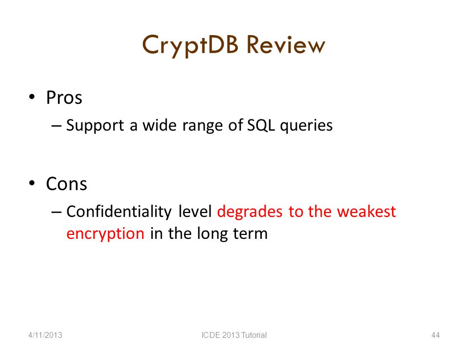 CryptDB Review Pros – Support a wide range of SQL queries Cons – Confidentiality level degrades to the weakest encryption in the long term 4/11/2013ICDE 2013 Tutorial44