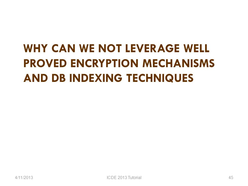 WHY CAN WE NOT LEVERAGE WELL PROVED ENCRYPTION MECHANISMS AND DB INDEXING TECHNIQUES 4/11/2013ICDE 2013 Tutorial45