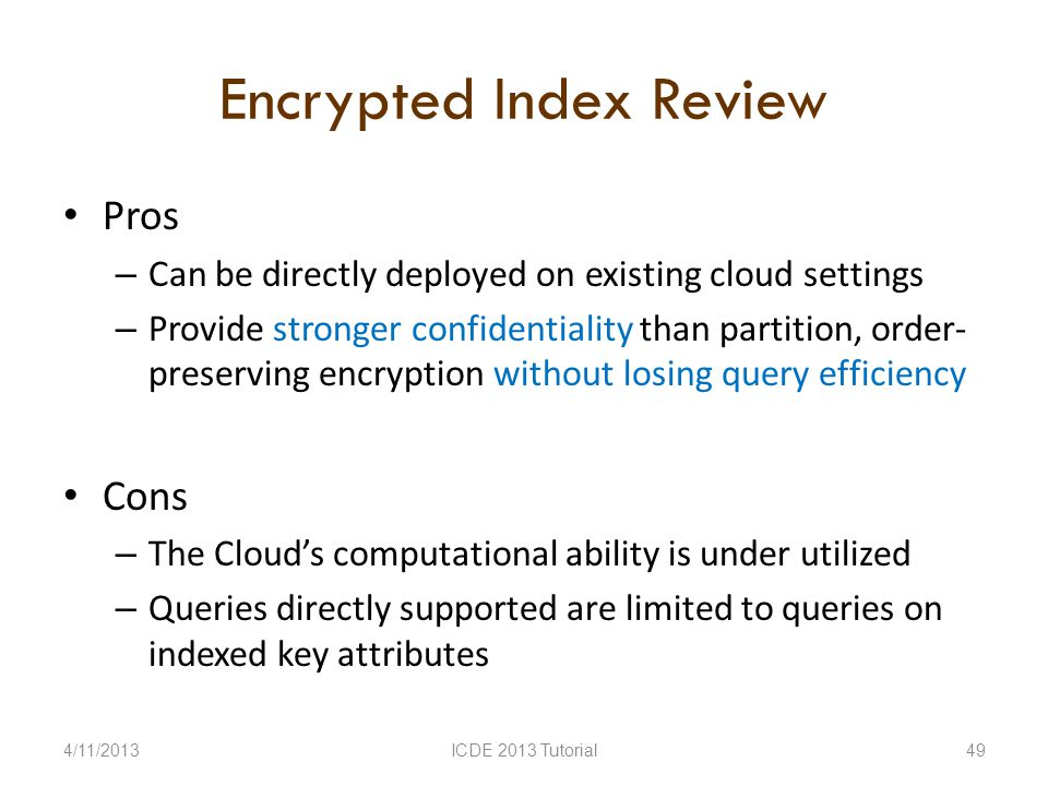 Encrypted Index Review Pros – Can be directly deployed on existing cloud settings – Provide stronger confidentiality than partition, order- preserving encryption without losing query efficiency Cons – The Clouds computational ability is under utilized – Queries directly supported are limited to queries on indexed key attributes 4/11/2013ICDE 2013 Tutorial49