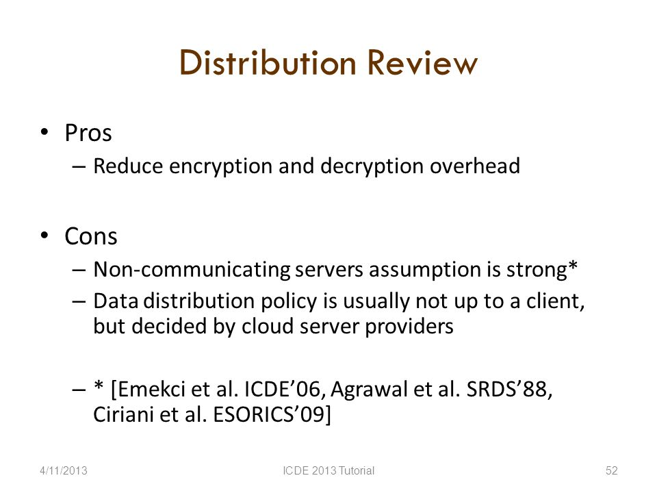 Distribution Review Pros – Reduce encryption and decryption overhead Cons – Non-communicating servers assumption is strong* – Data distribution policy is usually not up to a client, but decided by cloud server providers – * [Emekci et al.
