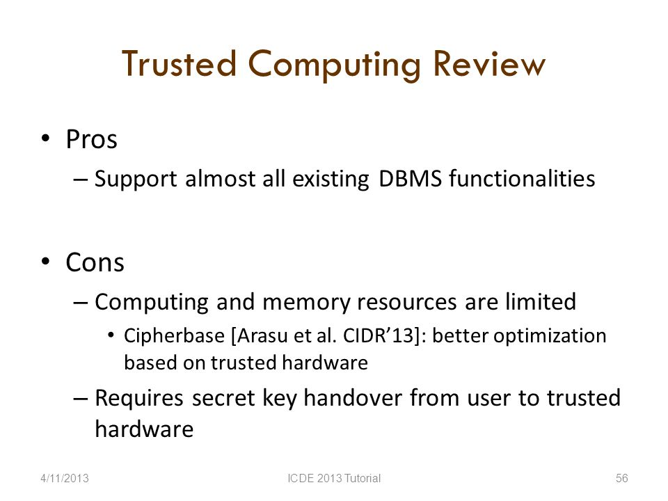 Trusted Computing Review Pros – Support almost all existing DBMS functionalities Cons – Computing and memory resources are limited Cipherbase [Arasu et al.