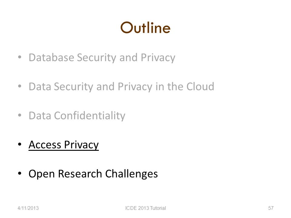 Outline Database Security and Privacy Data Security and Privacy in the Cloud Data Confidentiality Access Privacy Open Research Challenges 4/11/2013ICDE 2013 Tutorial57
