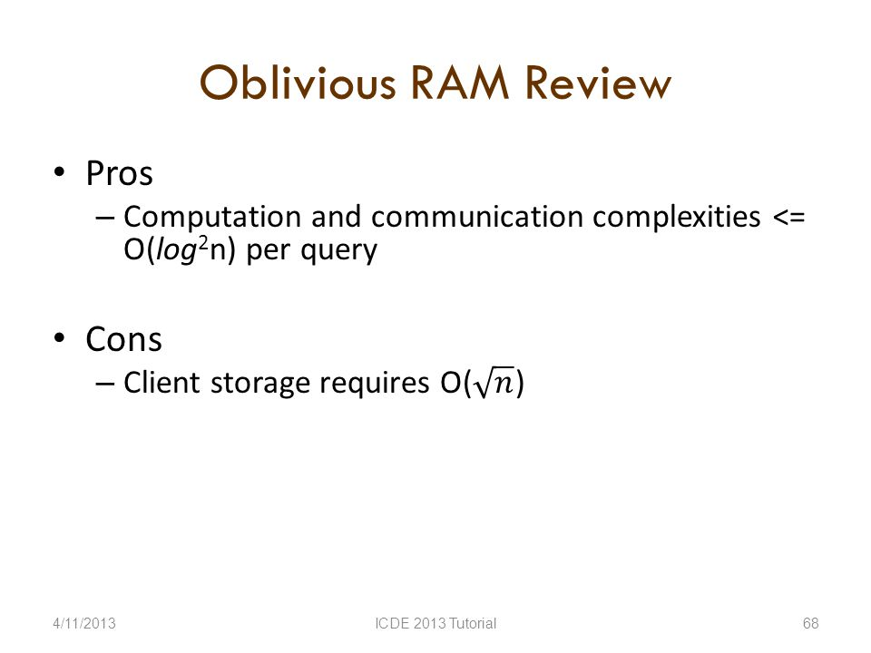 Oblivious RAM Review 4/11/2013ICDE 2013 Tutorial68