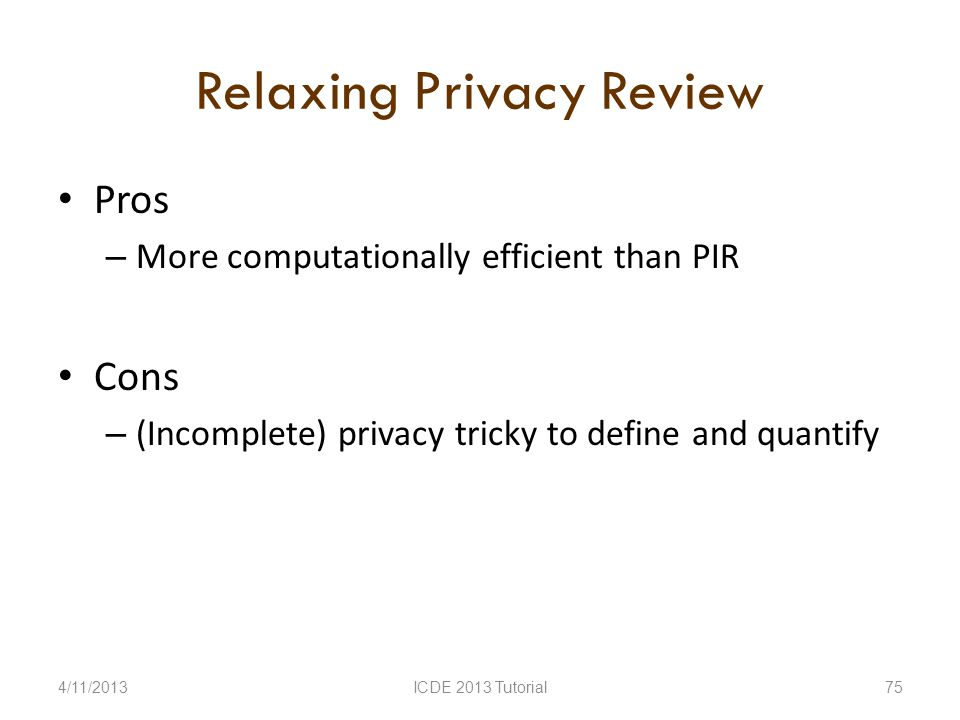 Relaxing Privacy Review Pros – More computationally efficient than PIR Cons – (Incomplete) privacy tricky to define and quantify 4/11/2013ICDE 2013 Tutorial75
