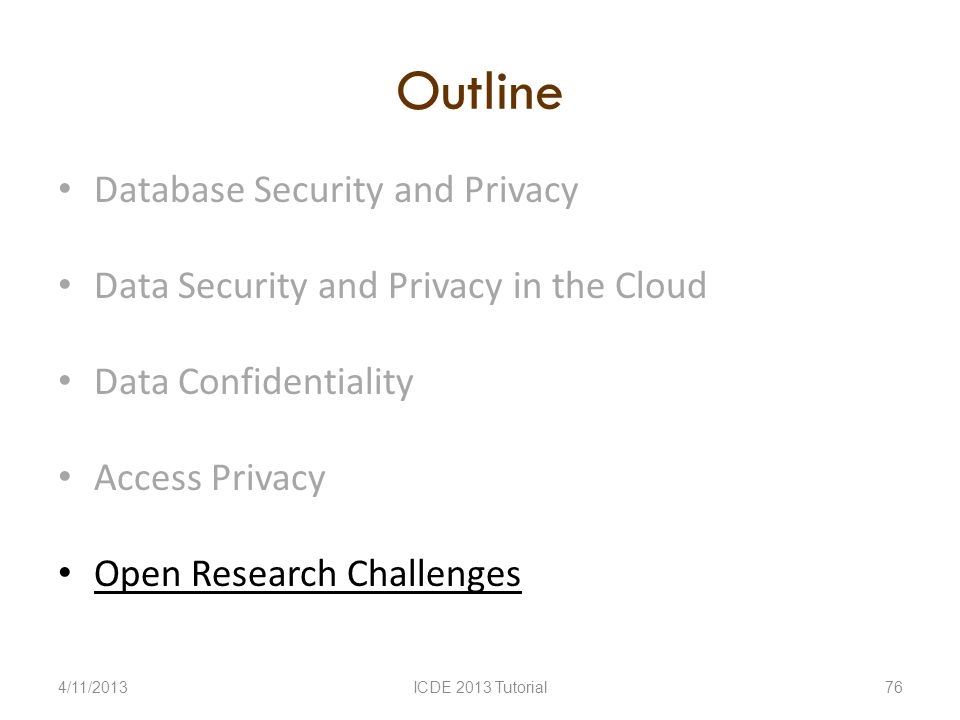 Outline Database Security and Privacy Data Security and Privacy in the Cloud Data Confidentiality Access Privacy Open Research Challenges 4/11/2013ICDE 2013 Tutorial76