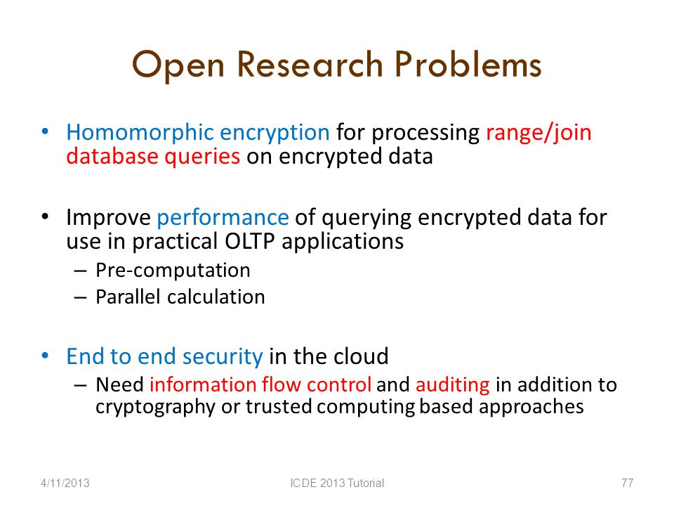 Open Research Problems Homomorphic encryption for processing range/join database queries on encrypted data Improve performance of querying encrypted data for use in practical OLTP applications – Pre-computation – Parallel calculation End to end security in the cloud – Need information flow control and auditing in addition to cryptography or trusted computing based approaches 4/11/2013ICDE 2013 Tutorial77
